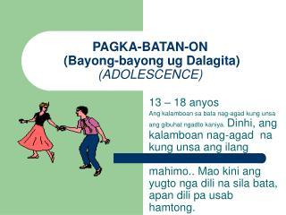 PAGKA-BATAN-ON  (Bayong-bayong ug Dalagita)  (ADOLESCENCE)