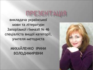 викладача української мови та літератури Запорізької гімназії № 46 спеціаліста вищої категорії,