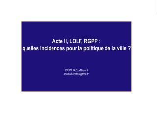 Acte II, LOLF, RGPP :  quelles incidences pour la politique de la ville ? CRPV PACA -10 avril