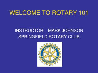 WELCOME TO ROTARY 101