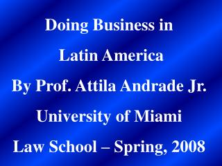 Doing Business in Latin America   By Prof. Attila Andrade Jr. University of Miami Law School