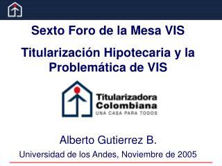Sexto Foro de la Mesa VIS Titularización Hipotecaria y la Problemática de VIS Alberto Gutierrez B.
