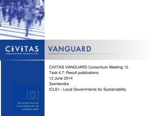 CIVITAS VANGUARD Consortium Meeting 12 Task 4.7: Result publications 12 June 2014 Szentendre
