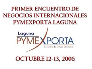 PRIMER ENCUENTRO DE NEGOCIOS INTERNACIONALES PYMEXPORTA LAGUNA