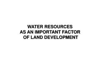 WATER RESOURCES  AS AN IMPORTANT FACTOR  OF LAND DEVELOPMENT