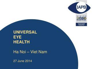 UNIVERSAL  EYE  HEALTH Ha  Noi  – Viet Nam 27 June 2014
