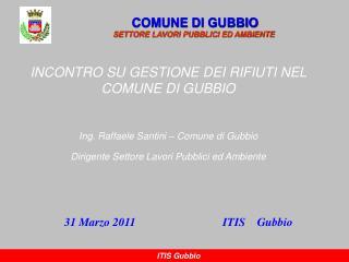 INCONTRO SU GESTIONE DEI RIFIUTI NEL COMUNE DI GUBBIO Ing. Raffaele Santini – Comune di Gubbio