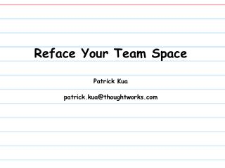 Reface Your Team Space Patrick Kua patrick.kua@thoughtworks