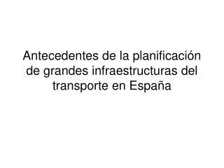 Antecedentes de la planificación de grandes infraestructuras del transporte en España