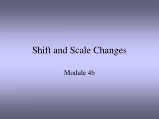 Shift and Scale Changes