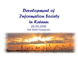 Development of  Information Society in Kainuu 28.09.2006       Veli-Matti Karppinen