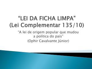 """LEI DA FICHA LIMPA"" (Lei Complementar 135/10)"