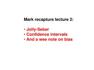 Mark recapture lecture 2:   Jolly-Seber  Confidence intervals  And a wee note on bias