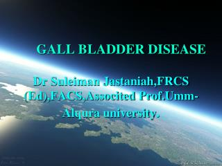 GALL BLADDER DISEASE Dr Suleiman Jastaniah,FRCS (Ed),FACS,Associted Prof.Umm-Alqura university .