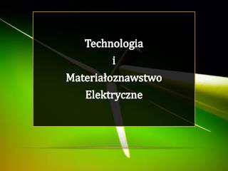 Technologia  i Materiałoznawstwo Elektryczne