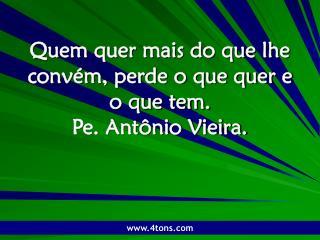 Quem quer mais do que lhe convém, perde o que quer e o que tem. Pe. Antônio Vieira.