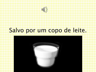 Salvo por um copo de leite.