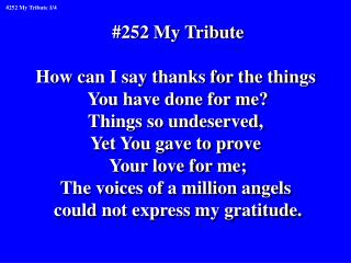#252 My Tribute How can I say thanks for the things  You have done for me? Things so undeserved,