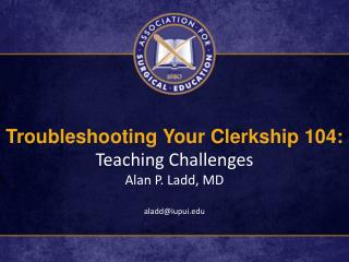 Troubleshooting Your Clerkship 104: Teaching Challenges Alan P. Ladd, MD aladd@iupui