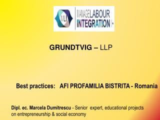 GRUNDTVIG  –  LLP Best practices:   AFI PROFAMILIA BISTRITA - Romania