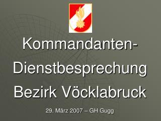 Kommandanten- Dienstbesprechung Bezirk Vöcklabruck 29. März 2007 – GH Gugg