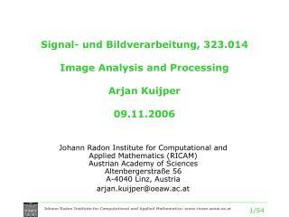 Signal- und Bildverarbeitung, 323.014 Image Analysis and Processing Arjan Kuijper 09.11.2006