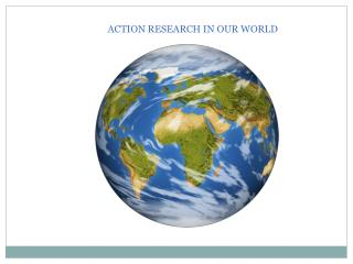 ACTION RESEARCH IN OUR WORLD