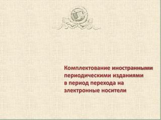 Комплектование иностранными периодическими изданиями  в период перехода на электронные носители