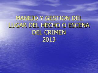 MANEJO Y GESTION DEL LUGAR DEL HECHO O ESCENA DEL CRIMEN 2013