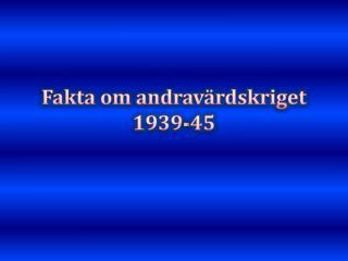 Fakta om  andravärdskriget   1939-45