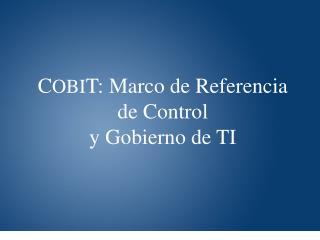 C OBI T: Marco de Referencia  de Control  y Gobierno de TI