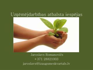 Uzņēmējdarbības atbalsta iespējas Jaroslavs Romanovičs +371 28821003