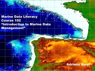 Marine Data Literacy  Course 102 �Introduction to Marine Data Management�