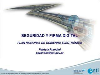 SEGURIDAD Y FIRMA DIGITAL  PLAN NACIONAL DE GOBIERNO ELECTRÓNICO Patricia Prandini