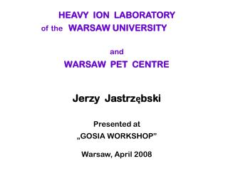 HEAVY  ION  LABORATORY    of the WARSAW UNIVERSITY and WARSAW  PET  CENTRE Jerzy  Jastrzębski