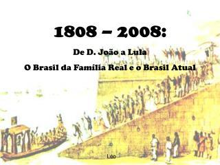1808 – 2008: De D. João a Lula  O Brasil da Família Real e o Brasil Atual