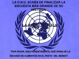 LA O.N.U. ACABA DE FINALIZAR LA ENCUESTA MÁS GRANDE DE SU HISTORIA .