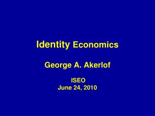Identity  Economics  George A. Akerlof  ISEO June 24, 2010