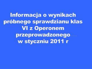 Informacja o wynikach próbnego sprawdzianu klas VI z Operonem przeprowadzonego  w styczniu 2011  r