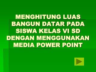 MENGHITUNG LUAS BANGUN DATAR PADA SISWA KELAS VI SD DENGAN MENGGUNAKAN MEDIA POWER POINT