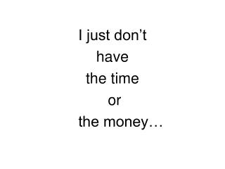 I just don't  have  the time  or      the money…