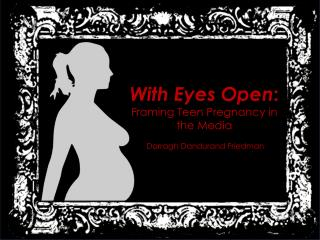 With Eyes Open : Framing Teen Pregnancy in the Media