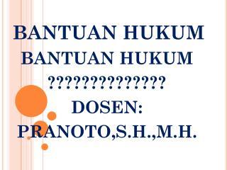 BANTUAN HUKUM BANTUAN HUKUM ?????????????? DOSEN: PRANOTO,S.H.,M.H.