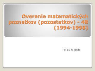 Overenie matematick ých  poznatkov  (pozostatkov)  - 4B  (1994-1998)
