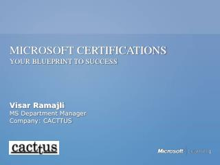 MICROSOFT CERTIFICATIONS  YOUR BLUEPRINT TO SUCCESS     Visar Ramajli MS Department Manager Company: CACTTUS