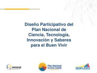 Diseño Participativo del Plan Nacional de  Ciencia, Tecnología,  Innovación y Saberes