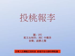 投 桃 報 李 圖 : LWJ 配文&制作: 阿 C  中藥房 音 樂 :寂静之 聲