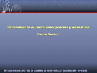 Saneamiento durante emergencias y desastres Claudio Osorio U