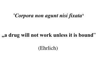 """' Corpora non agunt nisi fixata ' """"a drug will not work unless it is bound """" (Ehrlich)"""