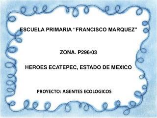 """ESCUELA PRIMARIA """"FRANCISCO MARQUEZ"""" ZONA. P296/03   HEROES ECATEPEC, ESTADO DE MEXICO"""